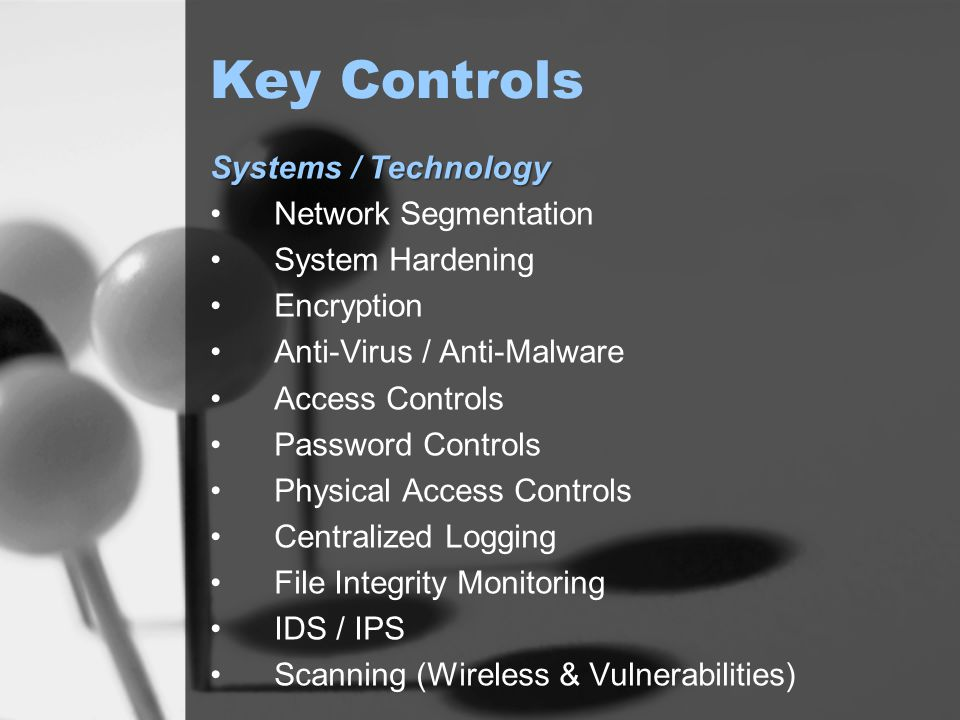 Key Controls Systems / Technology Network Segmentation System Hardening Encryption Anti-Virus / Anti-Malware Access Controls Password Controls Physical Access Controls Centralized Logging File Integrity Monitoring IDS / IPS Scanning (Wireless & Vulnerabilities)
