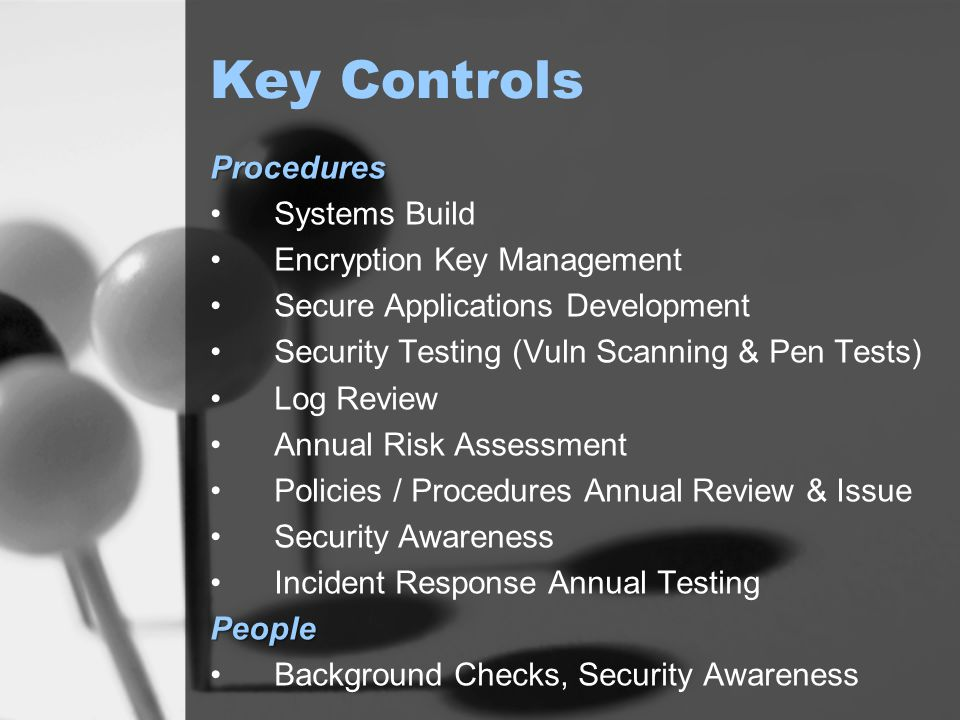Key Controls Procedures Systems Build Encryption Key Management Secure Applications Development Security Testing (Vuln Scanning & Pen Tests) Log Review Annual Risk Assessment Policies / Procedures Annual Review & Issue Security Awareness Incident Response Annual TestingPeople Background Checks, Security Awareness