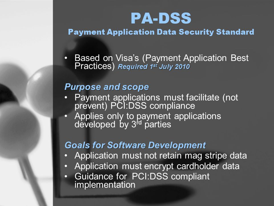 PA-DSS Payment Application Data Security Standard Required 1 st July 2010Based on Visa's (Payment Application Best Practices) Required 1 st July 2010