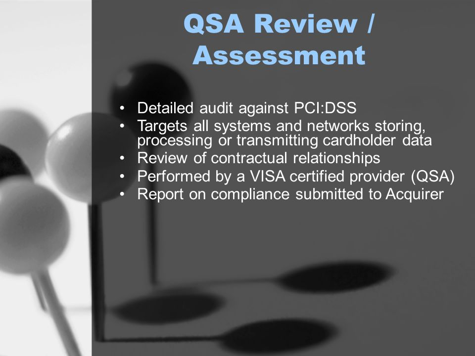 QSA Review / Assessment Detailed audit against PCI:DSS Targets all systems and networks storing, processing or transmitting cardholder data Review of contractual relationships Performed by a VISA certified provider (QSA) Report on compliance submitted to Acquirer