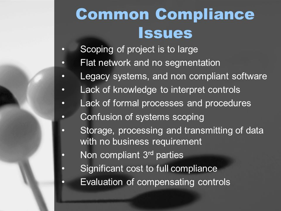 Common Compliance Issues Scoping of project is to large Flat network and no segmentation Legacy systems, and non compliant software Lack of knowledge to interpret controls Lack of formal processes and procedures Confusion of systems scoping Storage, processing and transmitting of data with no business requirement Non compliant 3 rd parties Significant cost to full compliance Evaluation of compensating controls