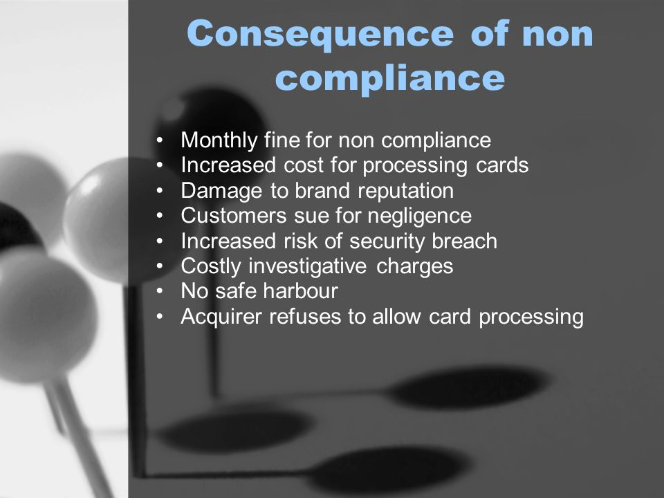Consequence of non compliance Monthly fine for non compliance Increased cost for processing cards Damage to brand reputation Customers sue for negligence Increased risk of security breach Costly investigative charges No safe harbour Acquirer refuses to allow card processing