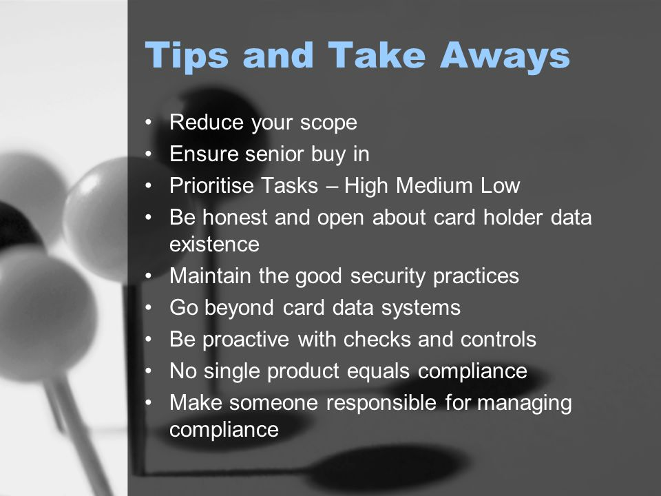 Tips and Take Aways Reduce your scope Ensure senior buy in Prioritise Tasks – High Medium Low Be honest and open about card holder data existence Maintain the good security practices Go beyond card data systems Be proactive with checks and controls No single product equals compliance Make someone responsible for managing compliance
