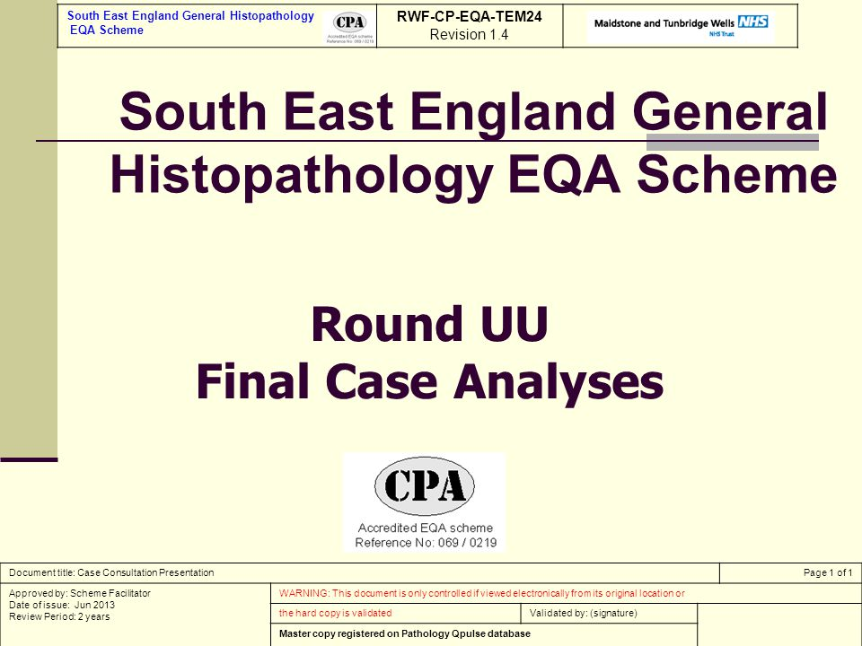 South East England General Histopathology EQA Scheme Round UU Final Case Analyses South East England General Histopathology EQA Scheme RWF-CP-EQA-TEM24 Revision 1.4 Document title: Case Consultation PresentationPage 1 of 1 Approved by: Scheme Facilitator Date of issue: Jun 2013 Review Period: 2 years WARNING: This document is only controlled if viewed electronically from its original location or the hard copy is validatedValidated by: (signature) Master copy registered on Pathology Qpulse database
