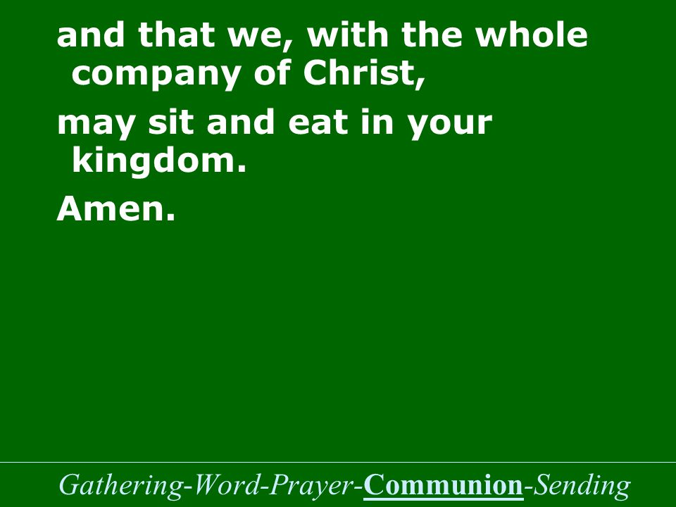 Gathering-Word-Prayer-Communion-Sending and that we, with the whole company of Christ, may sit and eat in your kingdom.