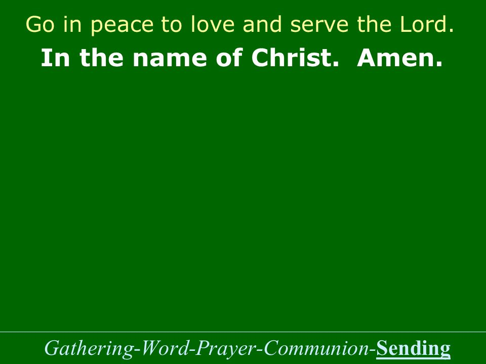 Gathering-Word-Prayer-Communion-Sending Go in peace to love and serve the Lord.