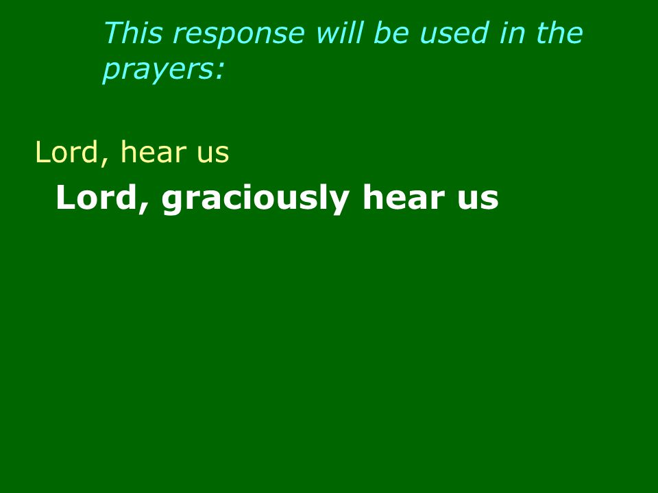 This response will be used in the prayers: Lord, hear us Lord, graciously hear us