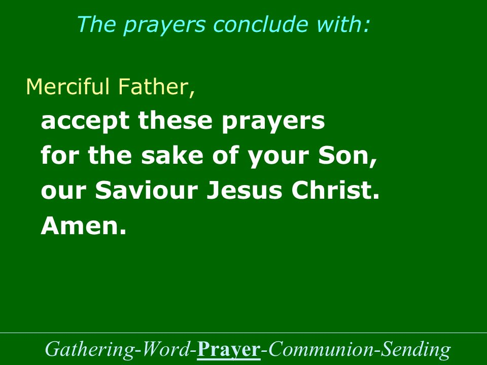 Gathering-Word-Prayer-Communion-Sending The prayers conclude with: Merciful Father, accept these prayers for the sake of your Son, our Saviour Jesus Christ.