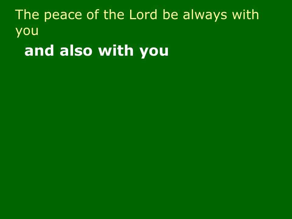 The peace of the Lord be always with you and also with you