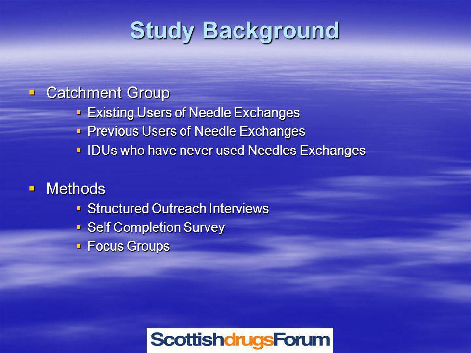 Study Background  Catchment Group  Existing Users of Needle Exchanges  Previous Users of Needle Exchanges  IDUs who have never used Needles Exchanges  Methods  Structured Outreach Interviews  Self Completion Survey  Focus Groups