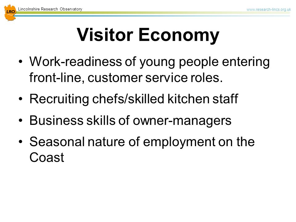 Lincolnshire Research Observatory www.research-lincs.org.uk Visitor Economy Work-readiness of young people entering front-line, customer service roles.