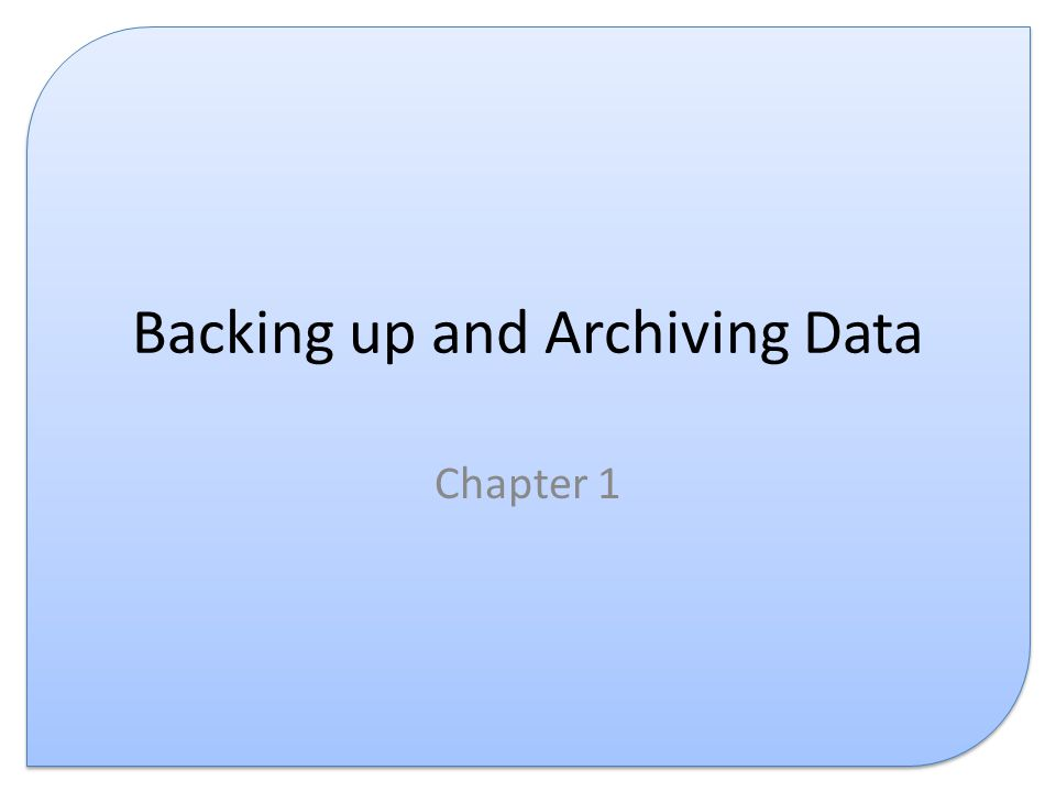 Backing up and Archiving Data Chapter 1