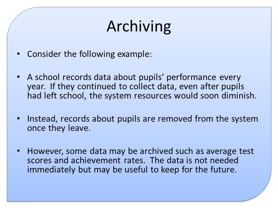 Archiving Consider the following example: A school records data about pupils' performance every year.
