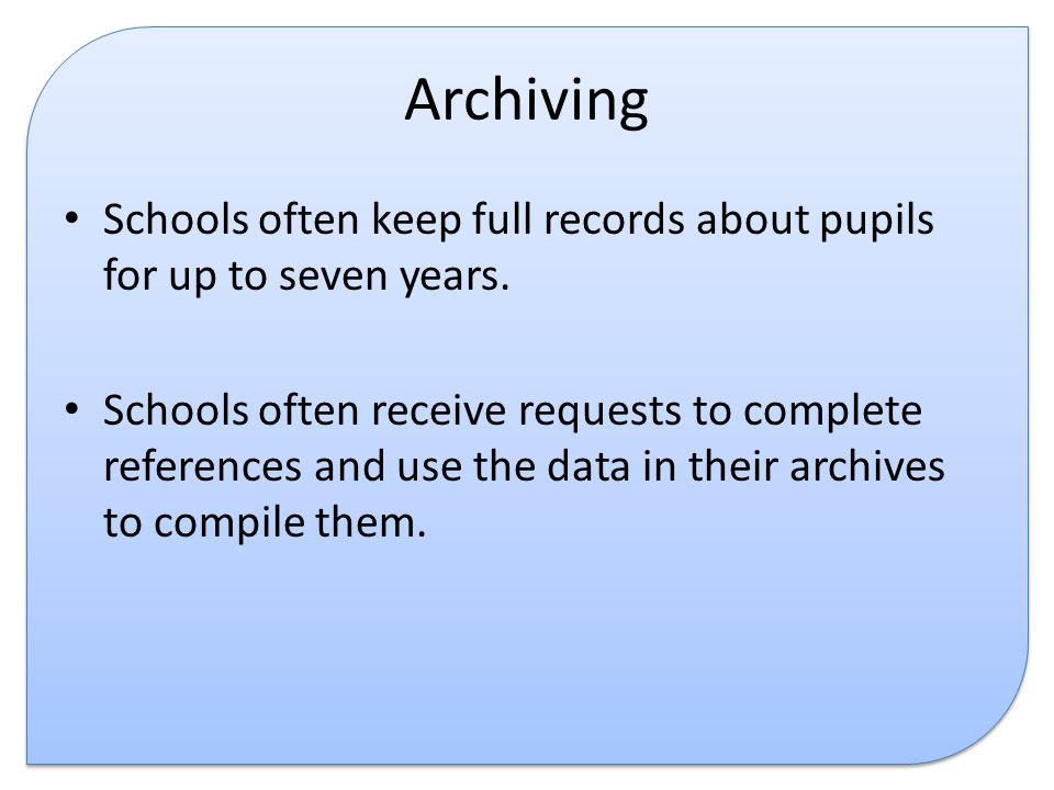 Archiving Schools often keep full records about pupils for up to seven years.
