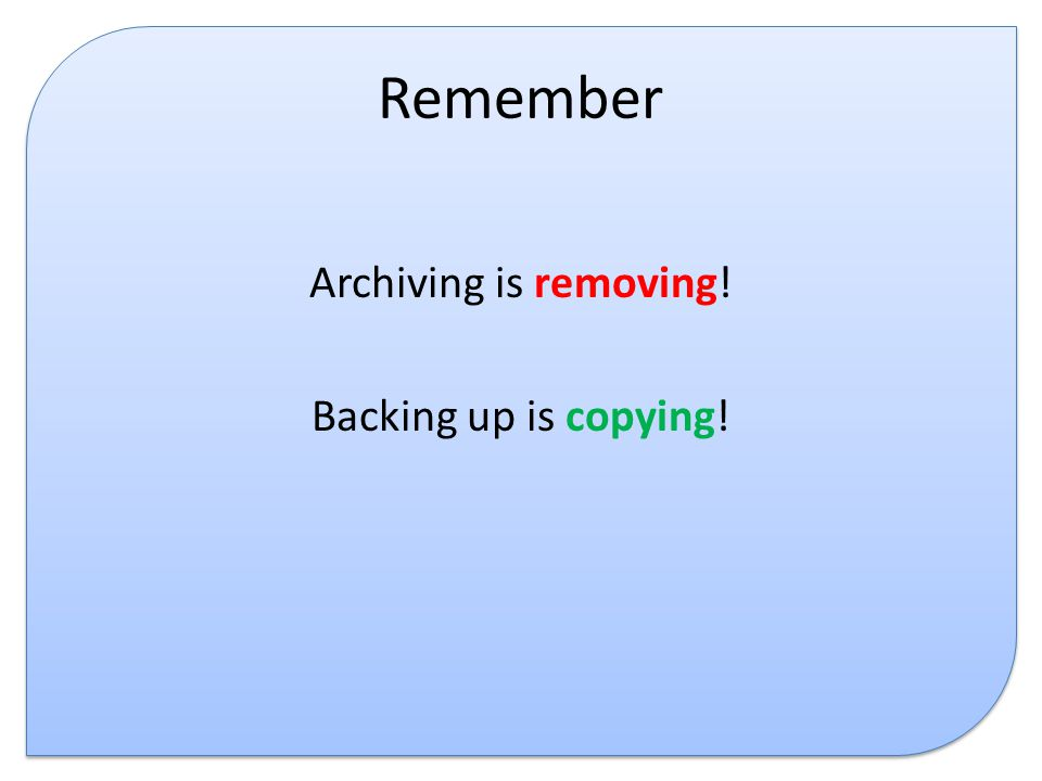 Remember Archiving is removing! Backing up is copying!