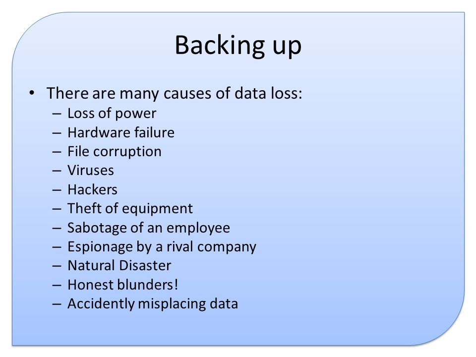 Backing up There are many causes of data loss: – Loss of power – Hardware failure – File corruption – Viruses – Hackers – Theft of equipment – Sabotage of an employee – Espionage by a rival company – Natural Disaster – Honest blunders.
