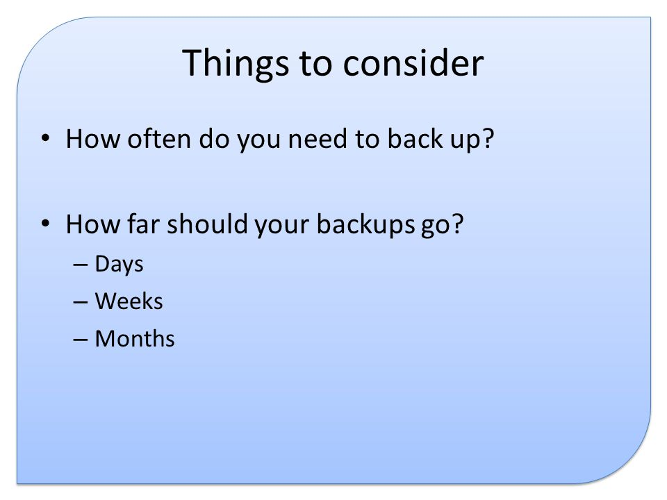 Things to consider How often do you need to back up.