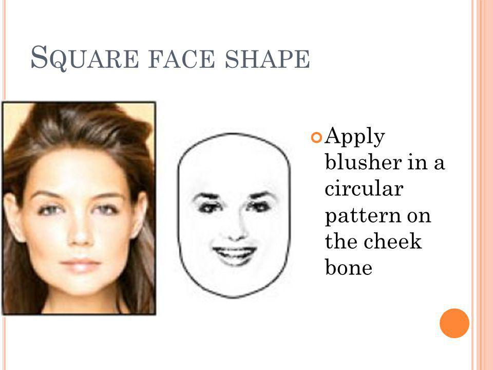 S QUARE FACE SHAPE Apply blusher in a circular pattern on the cheek bone