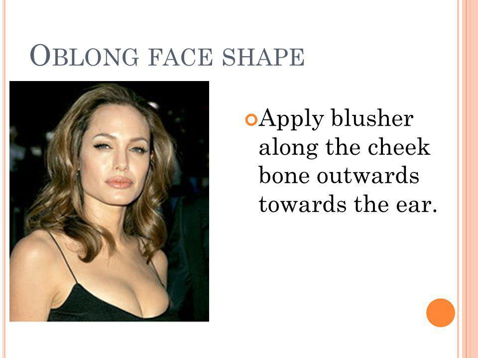 O BLONG FACE SHAPE Apply blusher along the cheek bone outwards towards the ear.