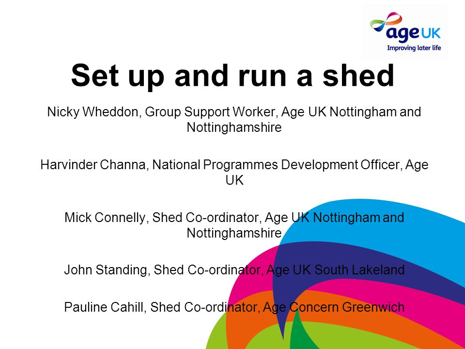 Set up and run a shed Nicky Wheddon, Group Support Worker, Age UK Nottingham and Nottinghamshire Harvinder Channa, National Programmes Development Officer, Age UK Mick Connelly, Shed Co-ordinator, Age UK Nottingham and Nottinghamshire John Standing, Shed Co-ordinator, Age UK South Lakeland Pauline Cahill, Shed Co-ordinator, Age Concern Greenwich
