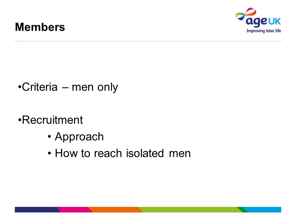 Members Criteria – men only Recruitment Approach How to reach isolated men