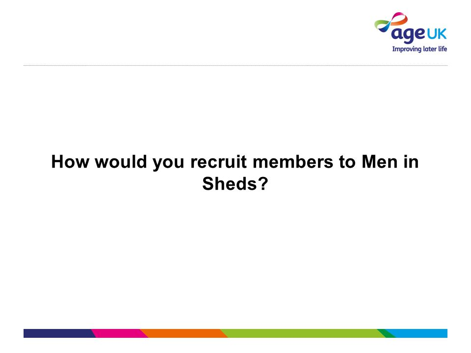 How would you recruit members to Men in Sheds