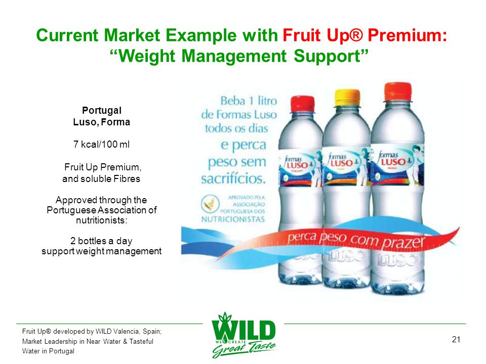 21 Current Market Example with Fruit Up® Premium: Weight Management Support Portugal Luso, Forma 7 kcal/100 ml Fruit Up Premium, and soluble Fibres Approved through the Portuguese Association of nutritionists: 2 bottles a day support weight management Fruit Up® developed by WILD Valencia, Spain; Market Leadership in Near Water & Tasteful Water in Portugal