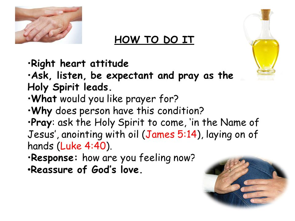 HOW TO DO IT Right heart attitude Ask, listen, be expectant and pray as the Holy Spirit leads.