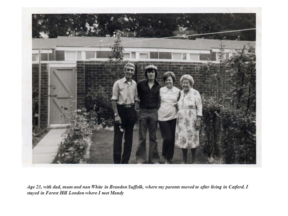Age 23, with dad, mum and nan White in Brandon Suffolk, where my parents moved to after living in Catford.