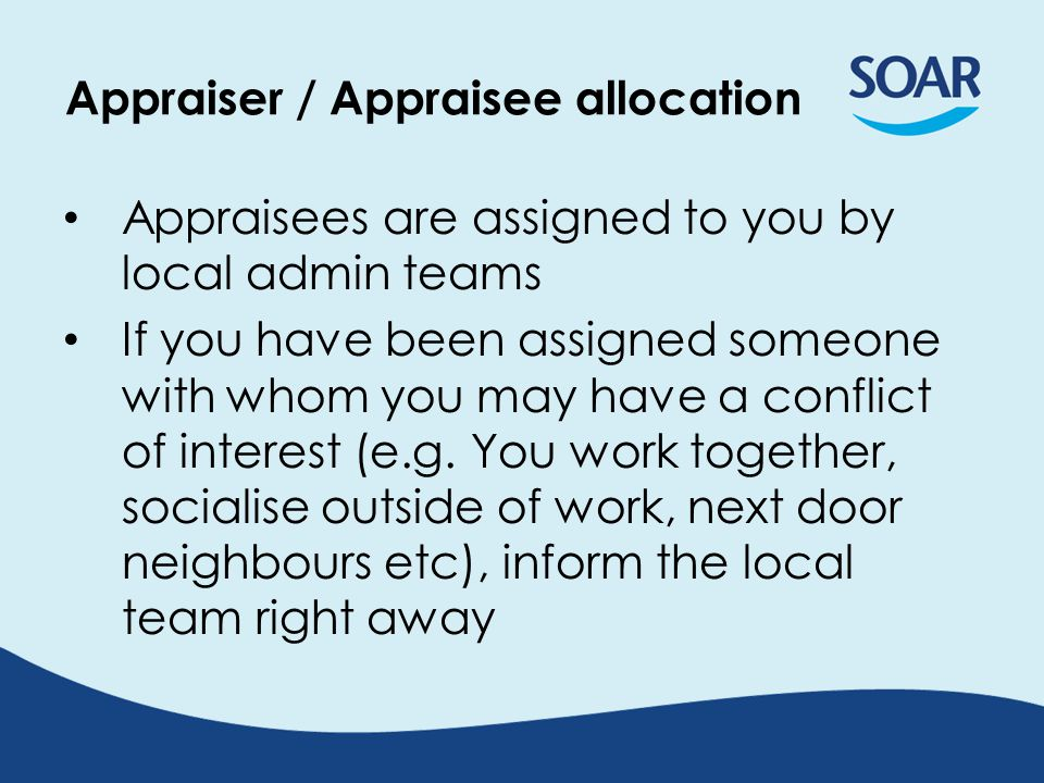 Appraiser / Appraisee allocation Appraisees are assigned to you by local admin teams If you have been assigned someone with whom you may have a conflict of interest (e.g.
