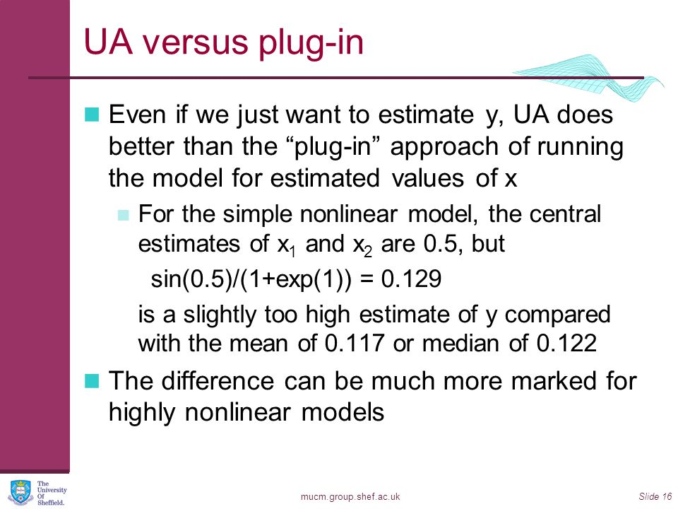 "mucm.group.shef.ac.ukSlide 16 UA versus plug-in Even if we just want to estimate y, UA does better than the ""plug-in"" approach of running the model fo"