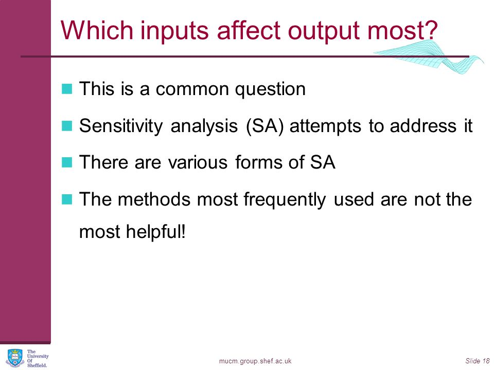 mucm.group.shef.ac.ukSlide 18 Which inputs affect output most? This is a common question Sensitivity analysis (SA) attempts to address it There are va