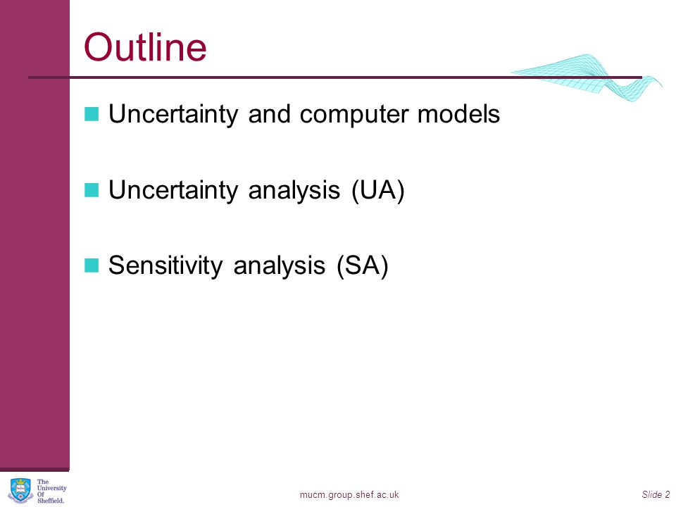 mucm.group.shef.ac.ukSlide 2 Outline Uncertainty and computer models Uncertainty analysis (UA) Sensitivity analysis (SA)
