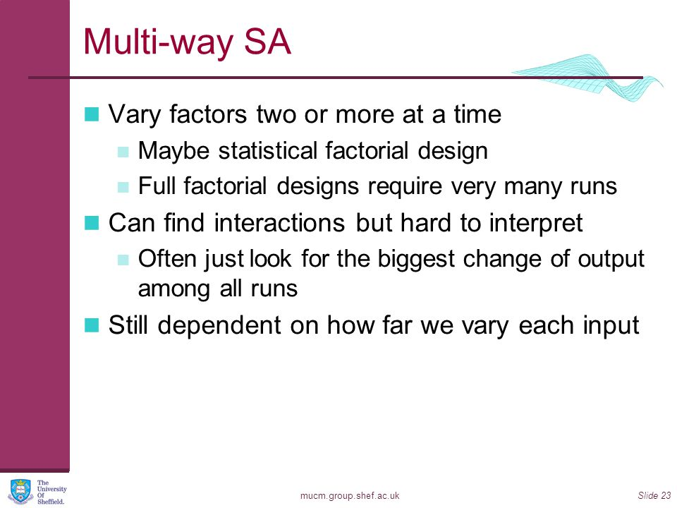 mucm.group.shef.ac.ukSlide 23 Multi-way SA Vary factors two or more at a time Maybe statistical factorial design Full factorial designs require very m