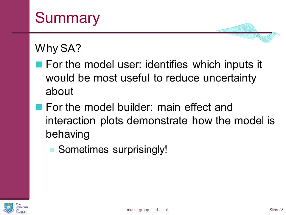 mucm.group.shef.ac.ukSlide 28 Summary Why SA? For the model user: identifies which inputs it would be most useful to reduce uncertainty about For the