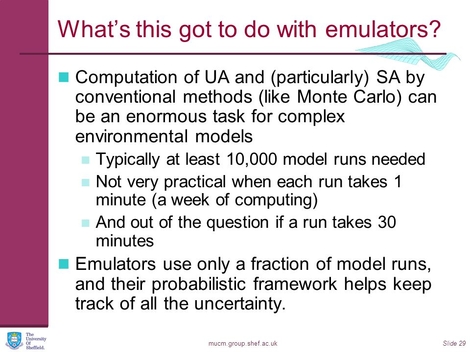 mucm.group.shef.ac.ukSlide 29 What's this got to do with emulators? Computation of UA and (particularly) SA by conventional methods (like Monte Carlo)