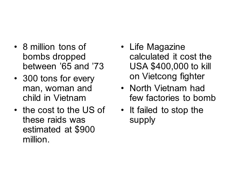 8 million tons of bombs dropped between '65 and '73 300 tons for every man, woman and child in Vietnam the cost to the US of these raids was estimated