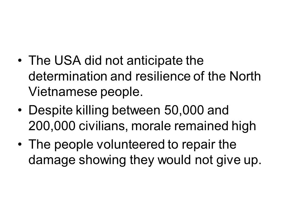 The USA did not anticipate the determination and resilience of the North Vietnamese people. Despite killing between 50,000 and 200,000 civilians, mora