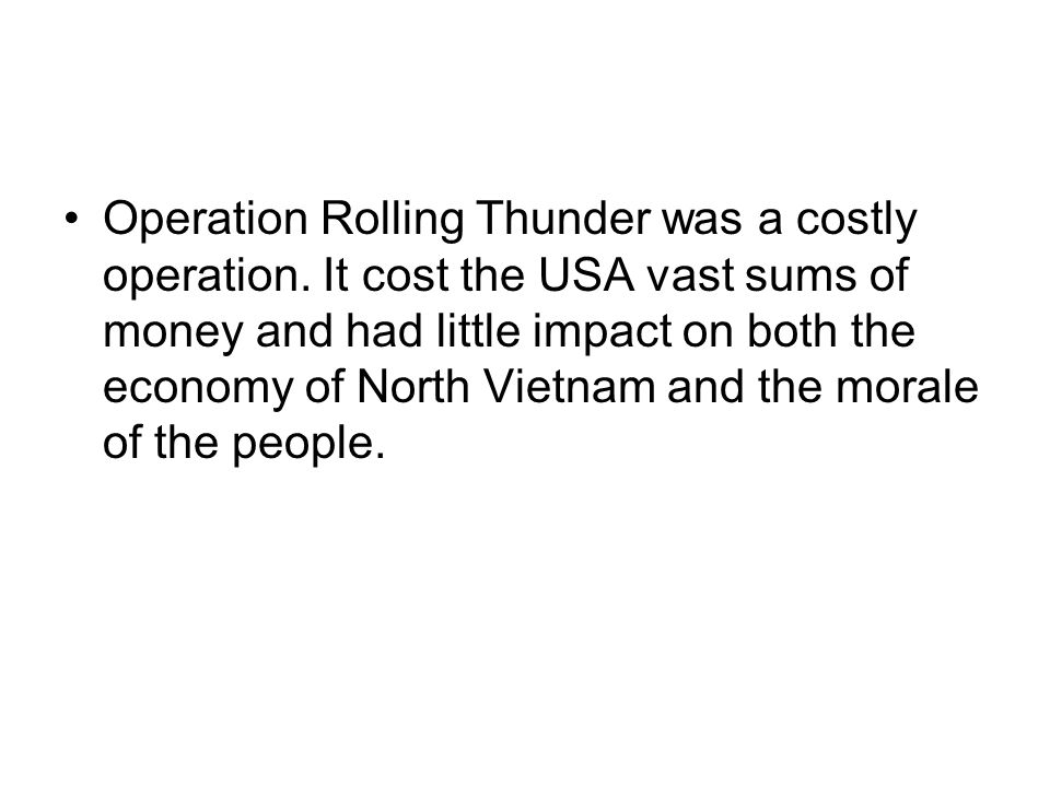 Operation Rolling Thunder was a costly operation. It cost the USA vast sums of money and had little impact on both the economy of North Vietnam and th