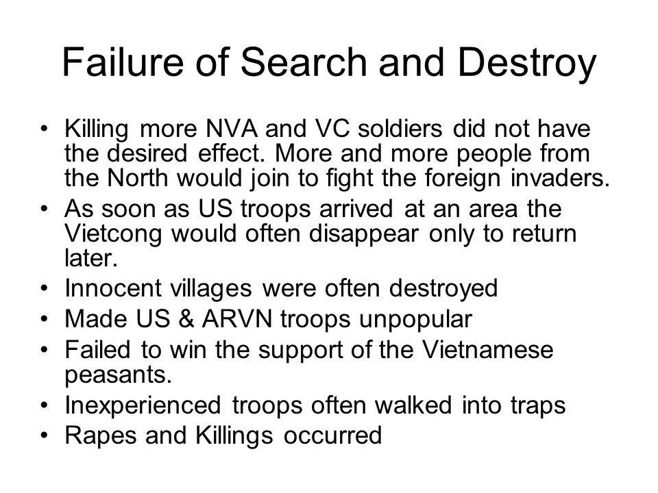 Failure of Search and Destroy Killing more NVA and VC soldiers did not have the desired effect. More and more people from the North would join to figh