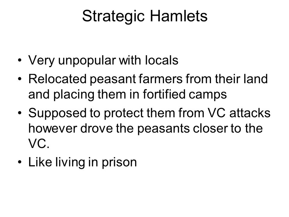 Strategic Hamlets Very unpopular with locals Relocated peasant farmers from their land and placing them in fortified camps Supposed to protect them fr