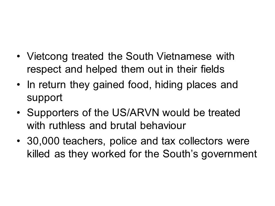 Vietcong treated the South Vietnamese with respect and helped them out in their fields In return they gained food, hiding places and support Supporter