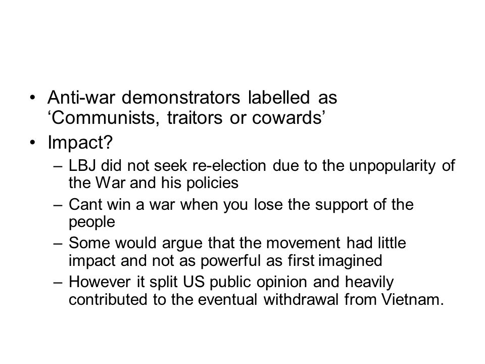 Anti-war demonstrators labelled as 'Communists, traitors or cowards' Impact? –LBJ did not seek re-election due to the unpopularity of the War and his