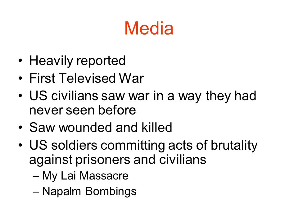 Media Heavily reported First Televised War US civilians saw war in a way they had never seen before Saw wounded and killed US soldiers committing acts
