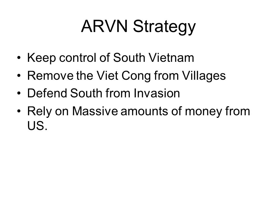 ARVN Strategy Keep control of South Vietnam Remove the Viet Cong from Villages Defend South from Invasion Rely on Massive amounts of money from US.