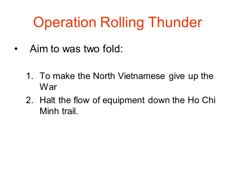 Operation Rolling Thunder Aim to was two fold: 1.To make the North Vietnamese give up the War 2.Halt the flow of equipment down the Ho Chi Minh trail.
