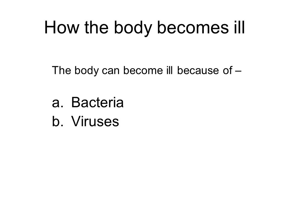 How the body becomes ill The body can become ill because of – a.Bacteria b.Viruses