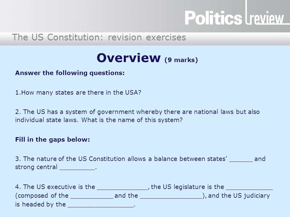 The US Constitution: revision exercises Overview (9 marks) Answer the following questions: 1.How many states are there in the USA? 2. The US has a sys
