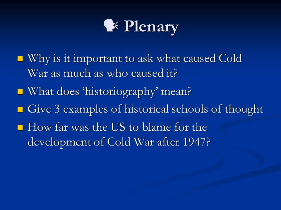 Plenary Plenary Why is it important to ask what caused Cold War as much as who caused it.