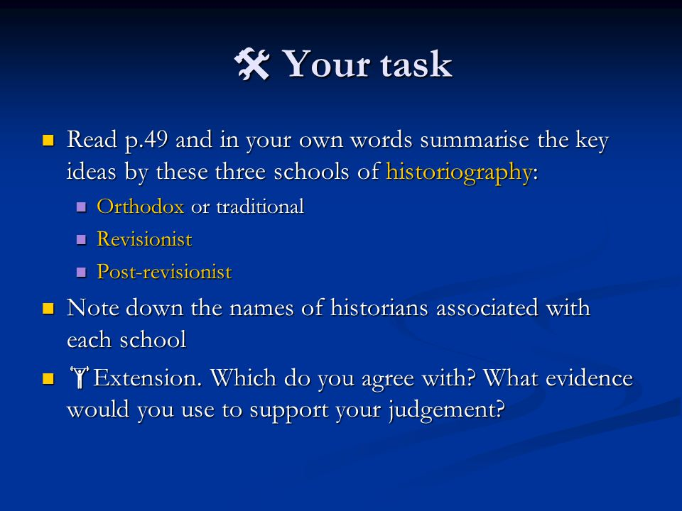  Your task Read p.49 and in your own words summarise the key ideas by these three schools of historiography: Read p.49 and in your own words summarise the key ideas by these three schools of historiography: Orthodox or traditional Orthodox or traditional Revisionist Revisionist Post-revisionist Post-revisionist Note down the names of historians associated with each school Note down the names of historians associated with each school  Extension.